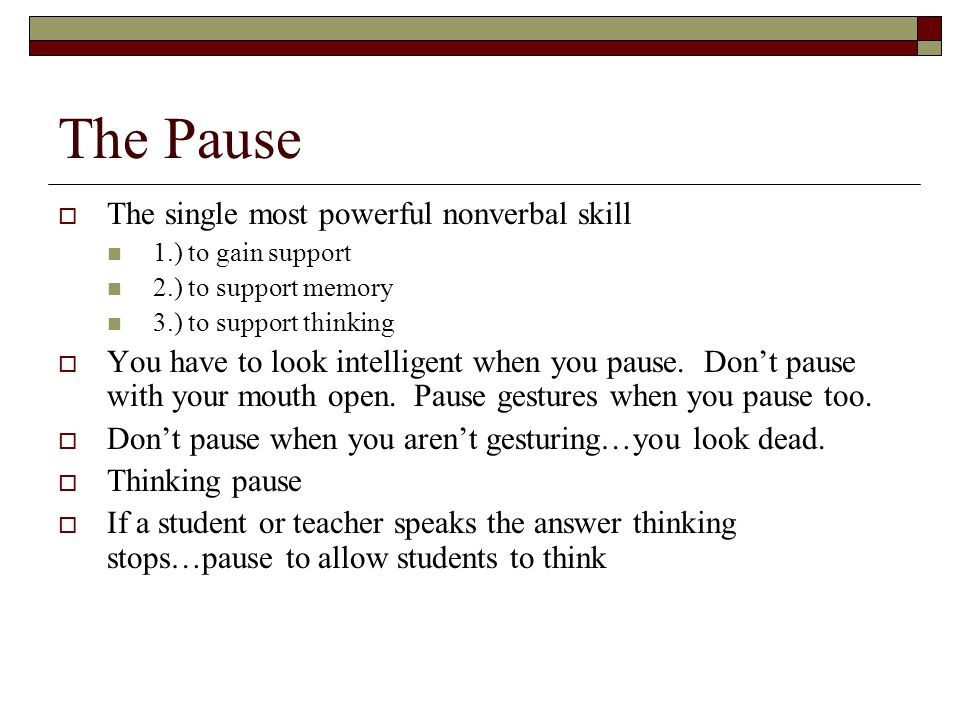 The Pause  The single most powerful nonverbal skill 1.) to gain support 2.) to support memory 3.) to support thinking  You have to look intelligent when you pause.