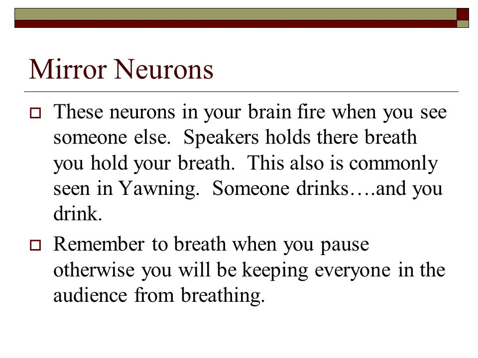 Mirror Neurons  These neurons in your brain fire when you see someone else.