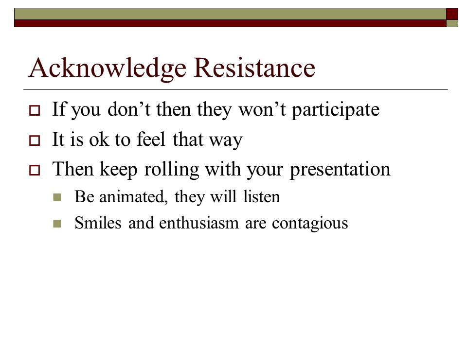 Acknowledge Resistance  If you don't then they won't participate  It is ok to feel that way  Then keep rolling with your presentation Be animated, they will listen Smiles and enthusiasm are contagious