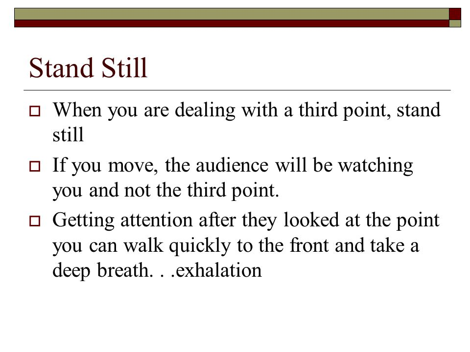 Stand Still  When you are dealing with a third point, stand still  If you move, the audience will be watching you and not the third point.