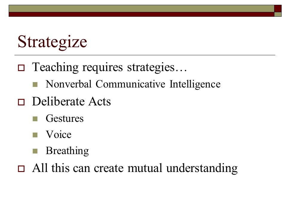 Strategize  Teaching requires strategies… Nonverbal Communicative Intelligence  Deliberate Acts Gestures Voice Breathing  All this can create mutual understanding