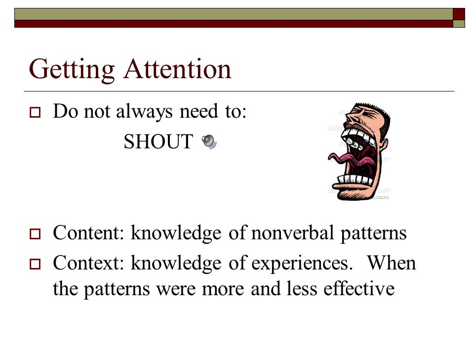 Getting Attention  Do not always need to: SHOUT  Content: knowledge of nonverbal patterns  Context: knowledge of experiences.