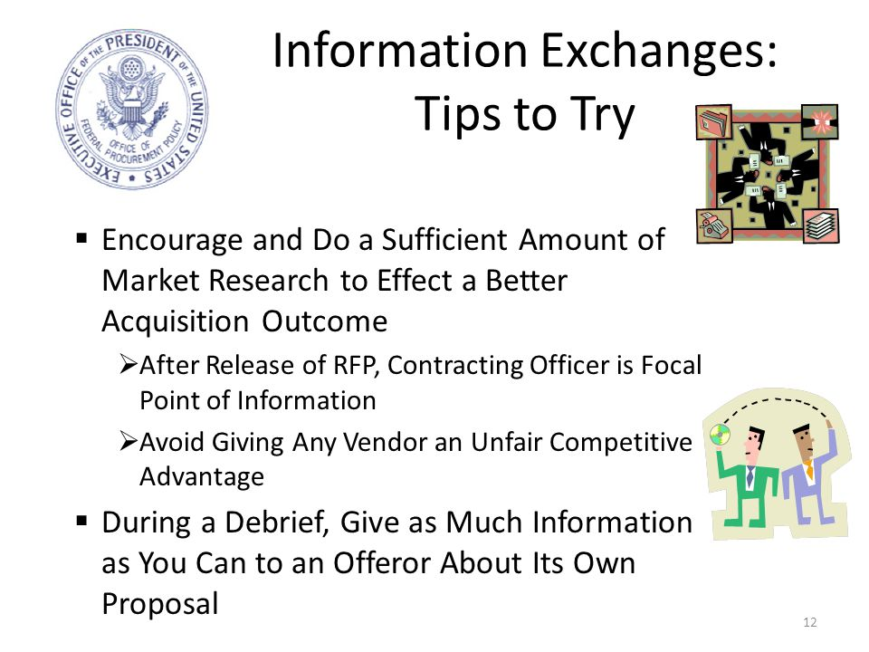 Information Exchanges: Tips to Try 12  Encourage and Do a Sufficient Amount of Market Research to Effect a Better Acquisition Outcome  After Release of RFP, Contracting Officer is Focal Point of Information  Avoid Giving Any Vendor an Unfair Competitive Advantage  During a Debrief, Give as Much Information as You Can to an Offeror About Its Own Proposal
