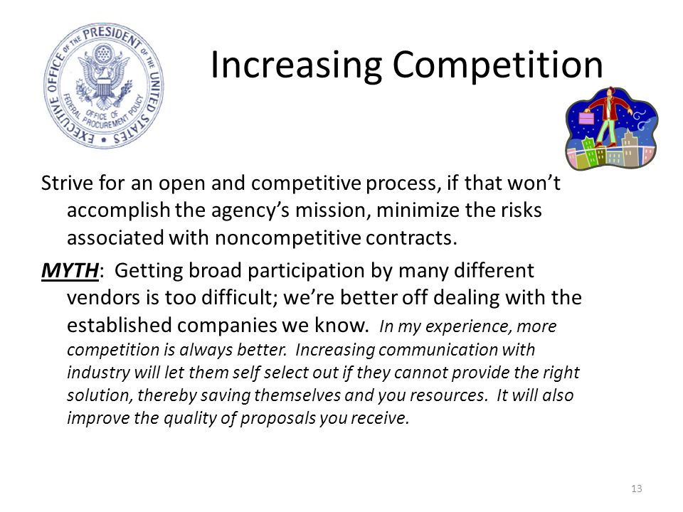 Increasing Competition 13 Strive for an open and competitive process, if that won't accomplish the agency's mission, minimize the risks associated with noncompetitive contracts.