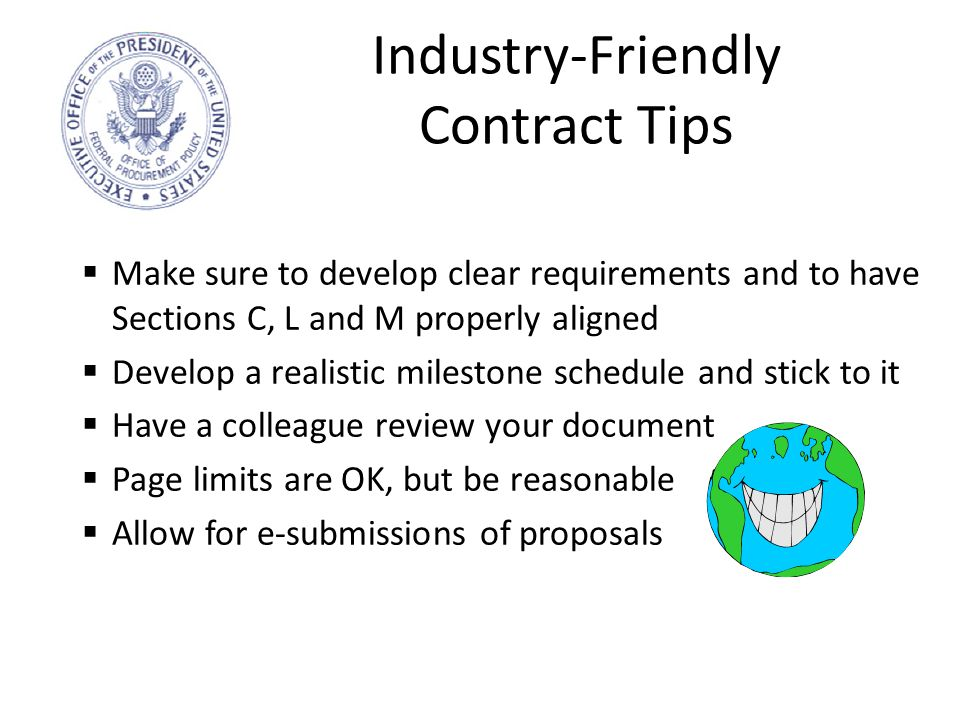 Industry-Friendly Contract Tips  Make sure to develop clear requirements and to have Sections C, L and M properly aligned  Develop a realistic milestone schedule and stick to it  Have a colleague review your document  Page limits are OK, but be reasonable  Allow for e-submissions of proposals 16