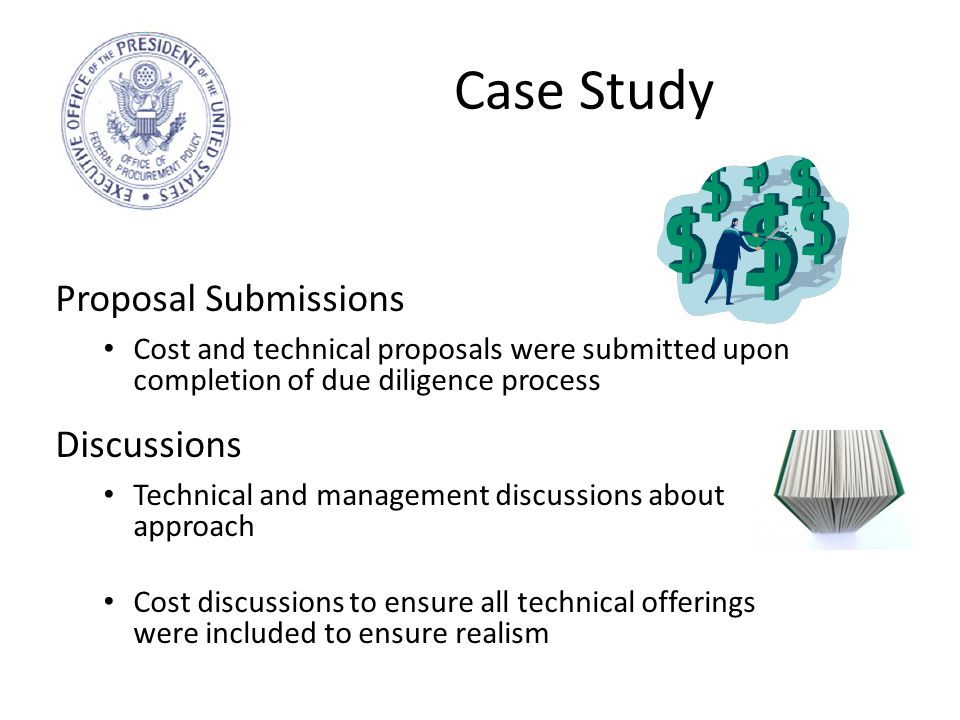 Case Study Proposal Submissions Cost and technical proposals were submitted upon completion of due diligence process Discussions Technical and management discussions about approach Cost discussions to ensure all technical offerings were included to ensure realism