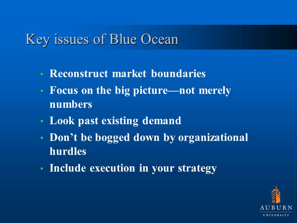 Key issues of Blue Ocean Reconstruct market boundaries Focus on the big picture—not merely numbers Look past existing demand Don't be bogged down by organizational hurdles Include execution in your strategy