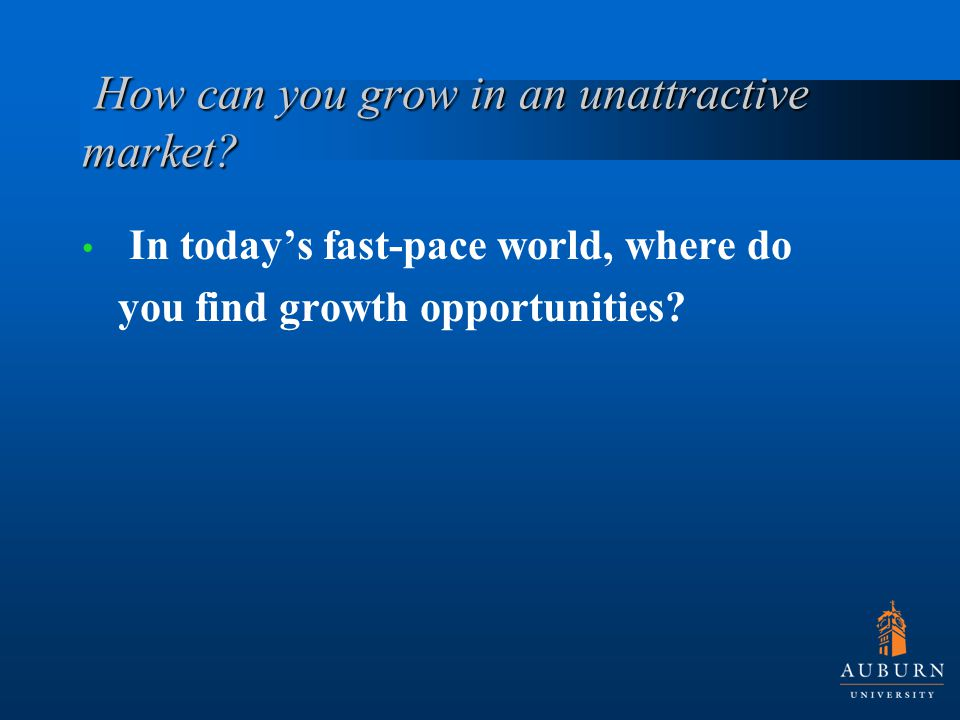 How can you grow in an unattractive market. How can you grow in an unattractive market.