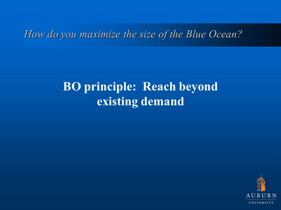 How do you maximize the size of the Blue Ocean? BO principle: Reach beyond existing demand