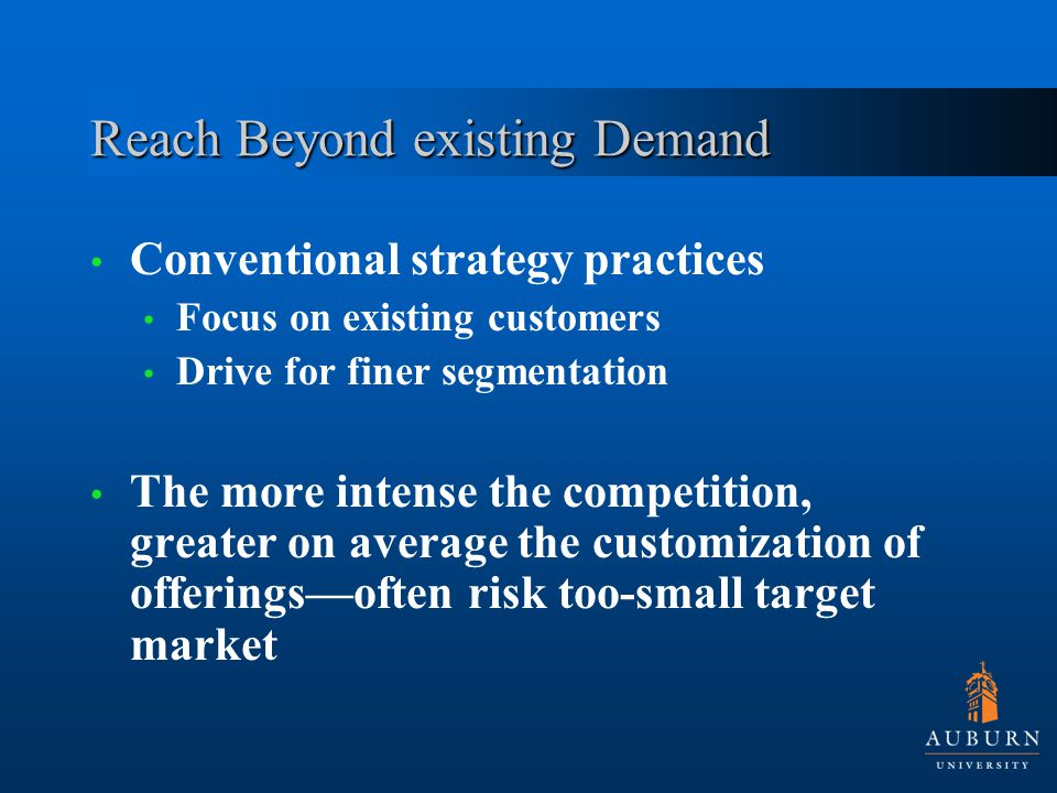 Reach Beyond existing Demand Conventional strategy practices Focus on existing customers Drive for finer segmentation The more intense the competition, greater on average the customization of offerings—often risk too-small target market