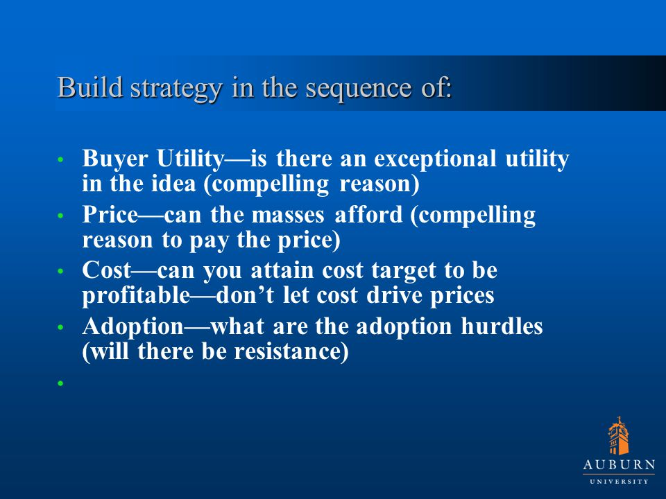 Build strategy in the sequence of: Buyer Utility—is there an exceptional utility in the idea (compelling reason) Price—can the masses afford (compelling reason to pay the price) Cost—can you attain cost target to be profitable—don't let cost drive prices Adoption—what are the adoption hurdles (will there be resistance)