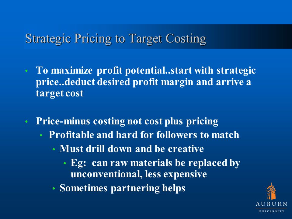 Strategic Pricing to Target Costing To maximize profit potential..start with strategic price..deduct desired profit margin and arrive a target cost Price-minus costing not cost plus pricing Profitable and hard for followers to match Must drill down and be creative Eg: can raw materials be replaced by unconventional, less expensive Sometimes partnering helps