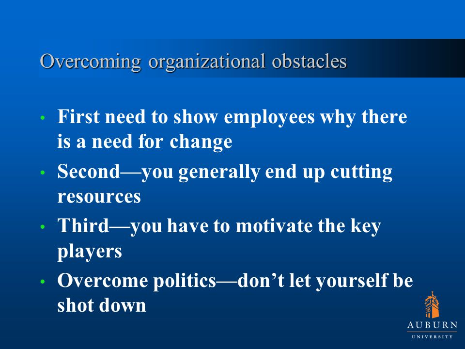 Overcoming organizational obstacles First need to show employees why there is a need for change Second—you generally end up cutting resources Third—you have to motivate the key players Overcome politics—don't let yourself be shot down