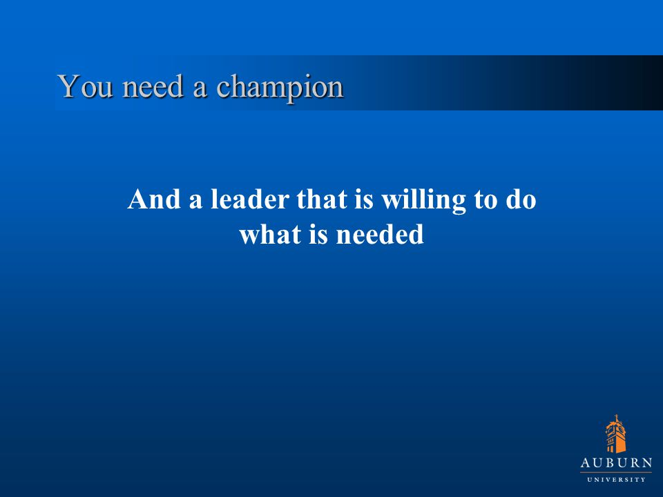 You need a champion And a leader that is willing to do what is needed