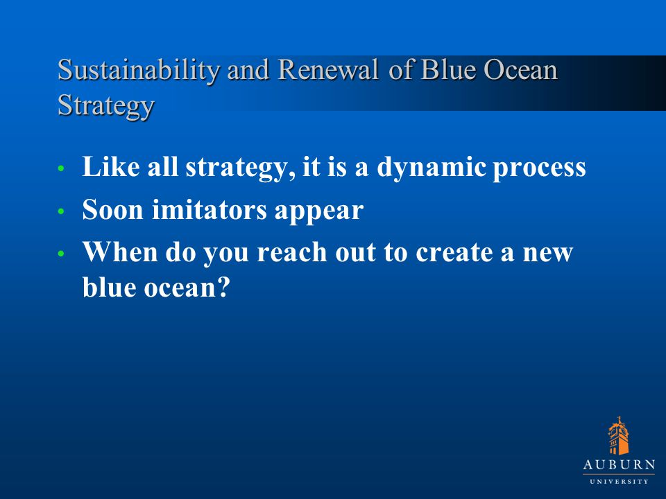 Sustainability and Renewal of Blue Ocean Strategy Like all strategy, it is a dynamic process Soon imitators appear When do you reach out to create a new blue ocean