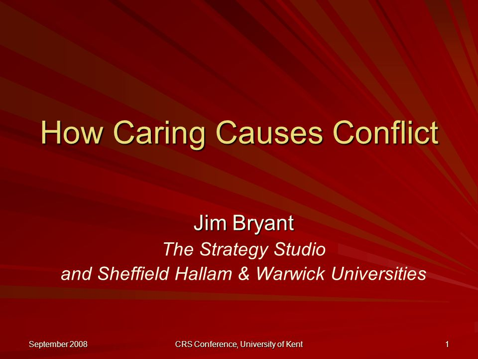 September 2008 CRS Conference, University of Kent 1 How Caring Causes Conflict Jim Bryant The Strategy Studio and Sheffield Hallam & Warwick Universities