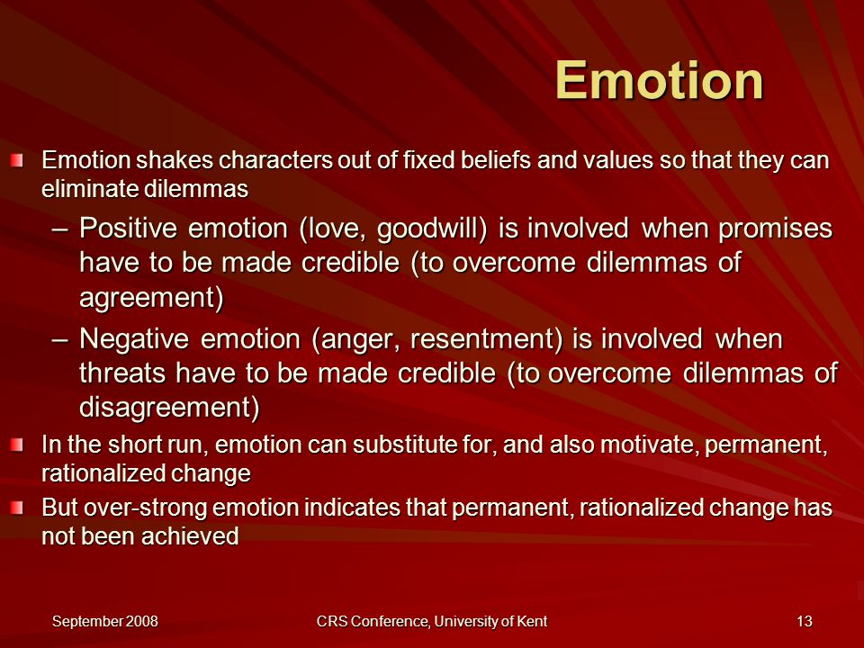 September 2008 CRS Conference, University of Kent 13 Emotion Emotion shakes characters out of fixed beliefs and values so that they can eliminate dilemmas –Positive emotion (love, goodwill) is involved when promises have to be made credible (to overcome dilemmas of agreement) –Negative emotion (anger, resentment) is involved when threats have to be made credible (to overcome dilemmas of disagreement) In the short run, emotion can substitute for, and also motivate, permanent, rationalized change But over-strong emotion indicates that permanent, rationalized change has not been achieved