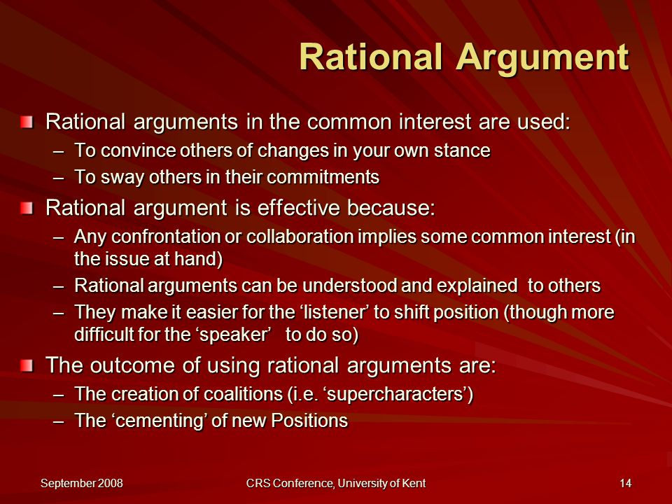 September 2008 CRS Conference, University of Kent 14 Rational Argument Rational arguments in the common interest are used: –To convince others of changes in your own stance –To sway others in their commitments Rational argument is effective because: –Any confrontation or collaboration implies some common interest (in the issue at hand) –Rational arguments can be understood and explained to others –They make it easier for the 'listener' to shift position (though more difficult for the 'speaker' to do so) The outcome of using rational arguments are: –The creation of coalitions (i.e.