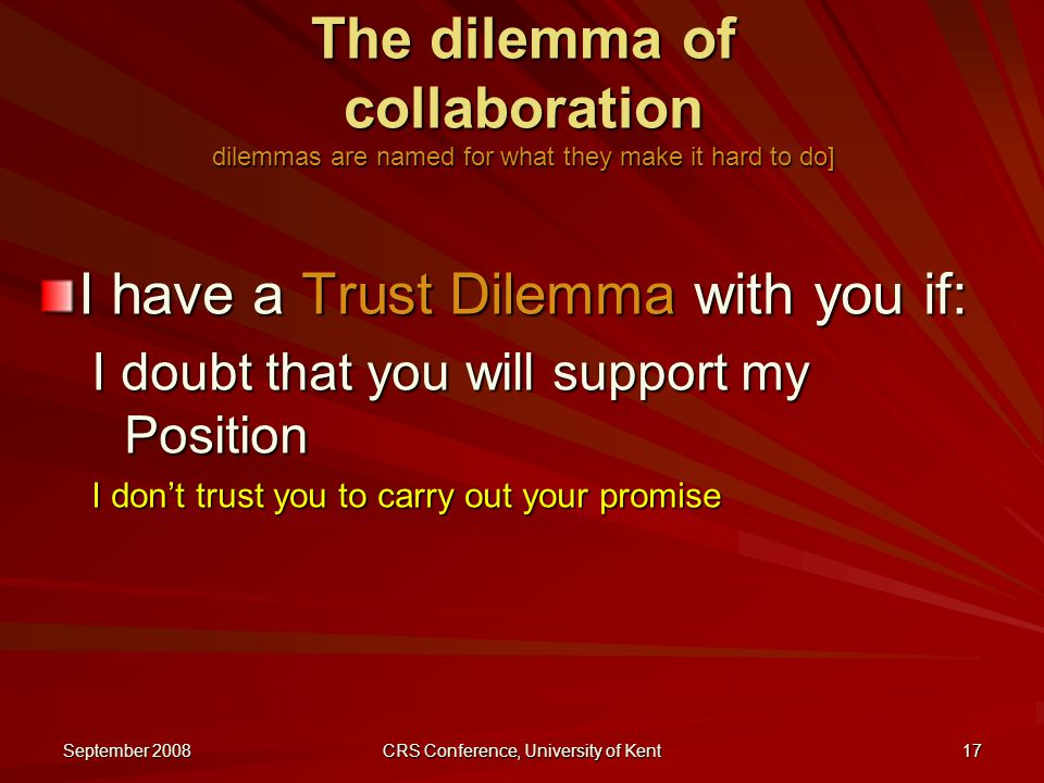 September 2008 CRS Conference, University of Kent 17 The dilemma of collaboration dilemmas are named for what they make it hard to do] I have a Trust Dilemma with you if: I doubt that you will support my Position I don't trust you to carry out your promise
