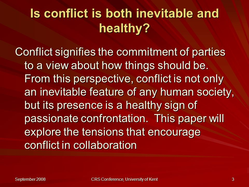 September 2008 CRS Conference, University of Kent 3 Is conflict is both inevitable and healthy.