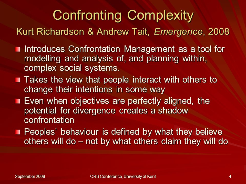 September 2008 CRS Conference, University of Kent 4 Confronting Complexity Kurt Richardson & Andrew Tait, Emergence, 2008 Introduces Confrontation Management as a tool for modelling and analysis of, and planning within, complex social systems.