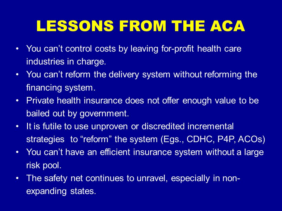 LESSONS FROM THE ACA You can't control costs by leaving for-profit health care industries in charge.