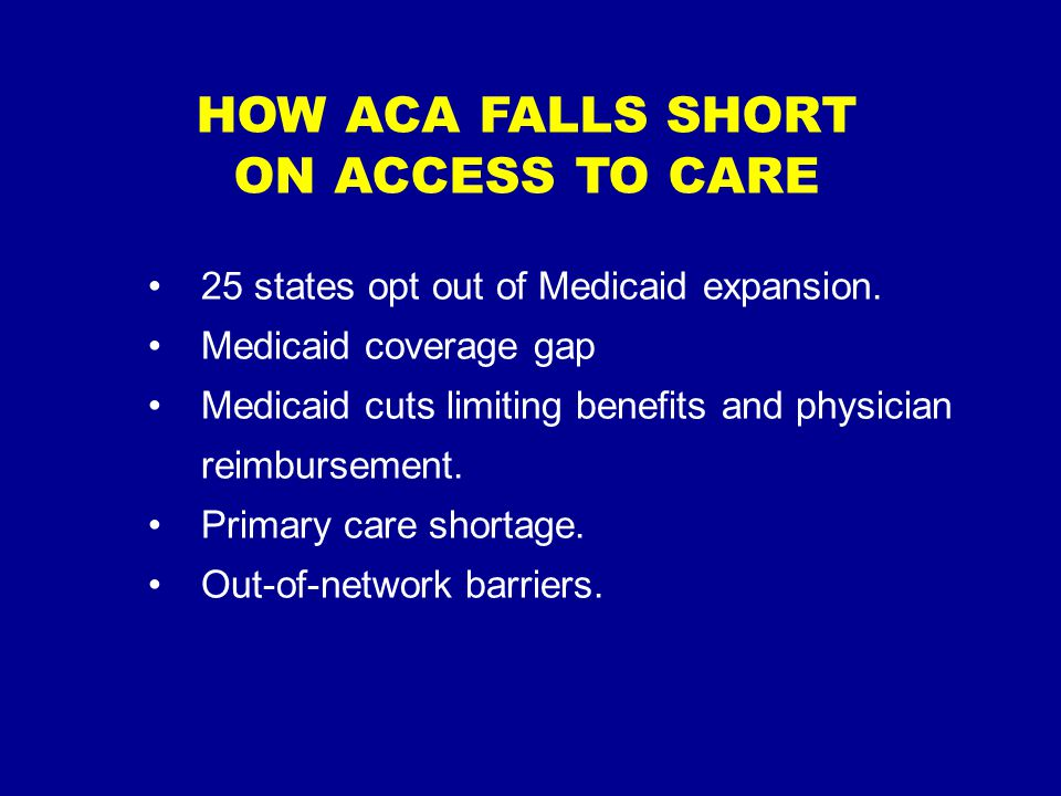 HOW ACA FALLS SHORT ON ACCESS TO CARE 25 states opt out of Medicaid expansion.