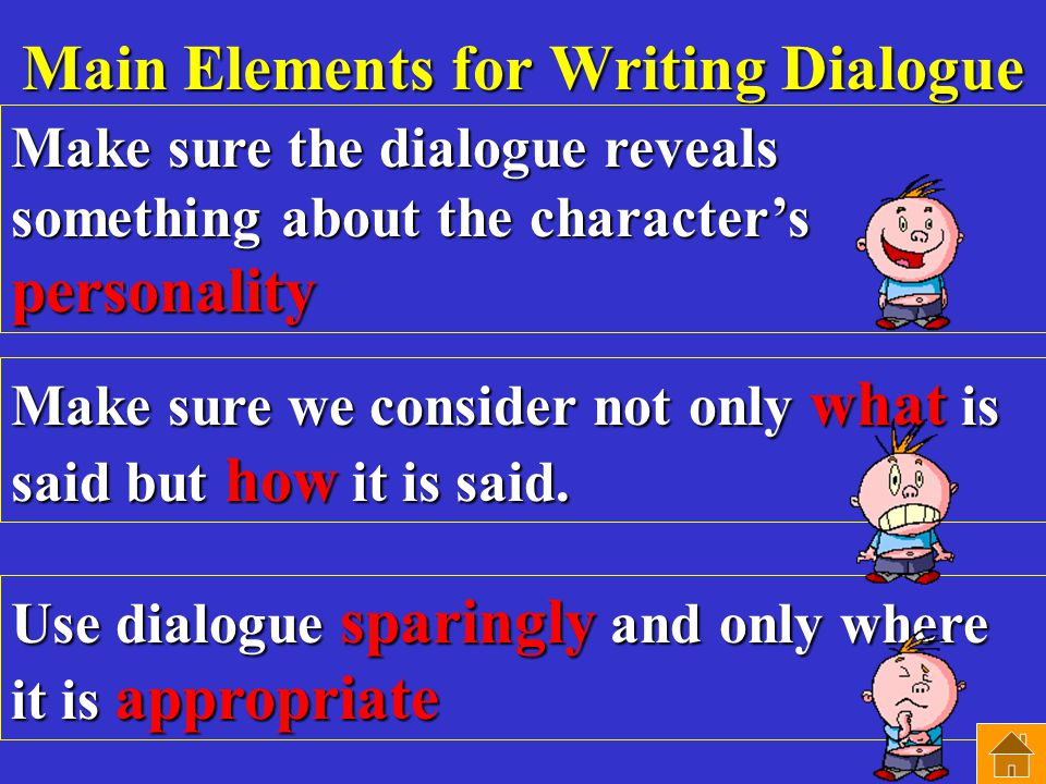 Main Elements for Writing Dialogue Make sure the dialogue reveals something about the character's personality Make sure we consider not only what is said but how it is said.