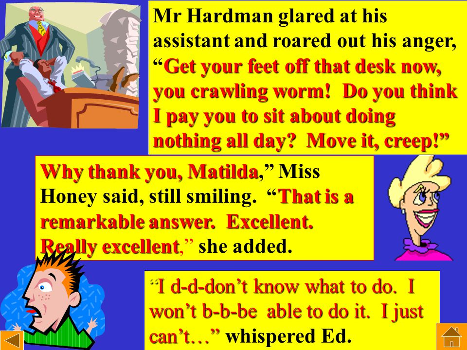 Mr Hardman glared at his assistant and roared out his anger, Get Get your feet off that desk now, you crawling worm.