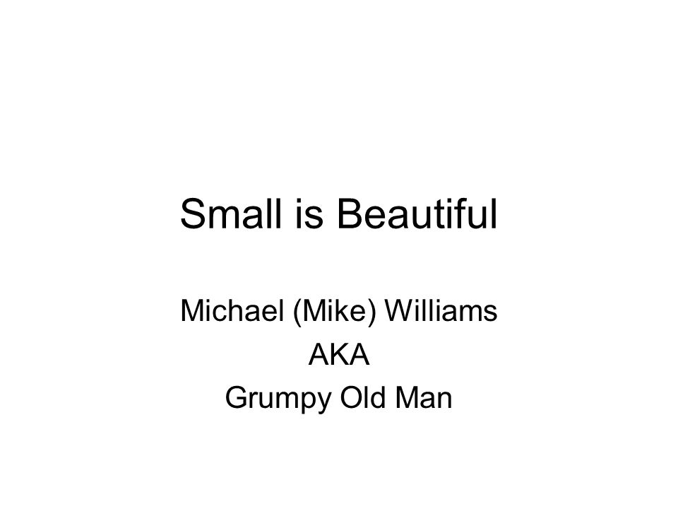 Small is Beautiful Michael (Mike) Williams AKA Grumpy Old Man