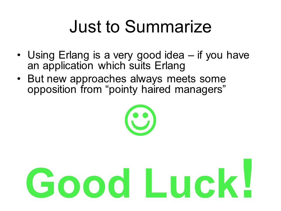 Just to Summarize Using Erlang is a very good idea – if you have an application which suits Erlang But new approaches always meets some opposition from pointy haired managers Good Luck !
