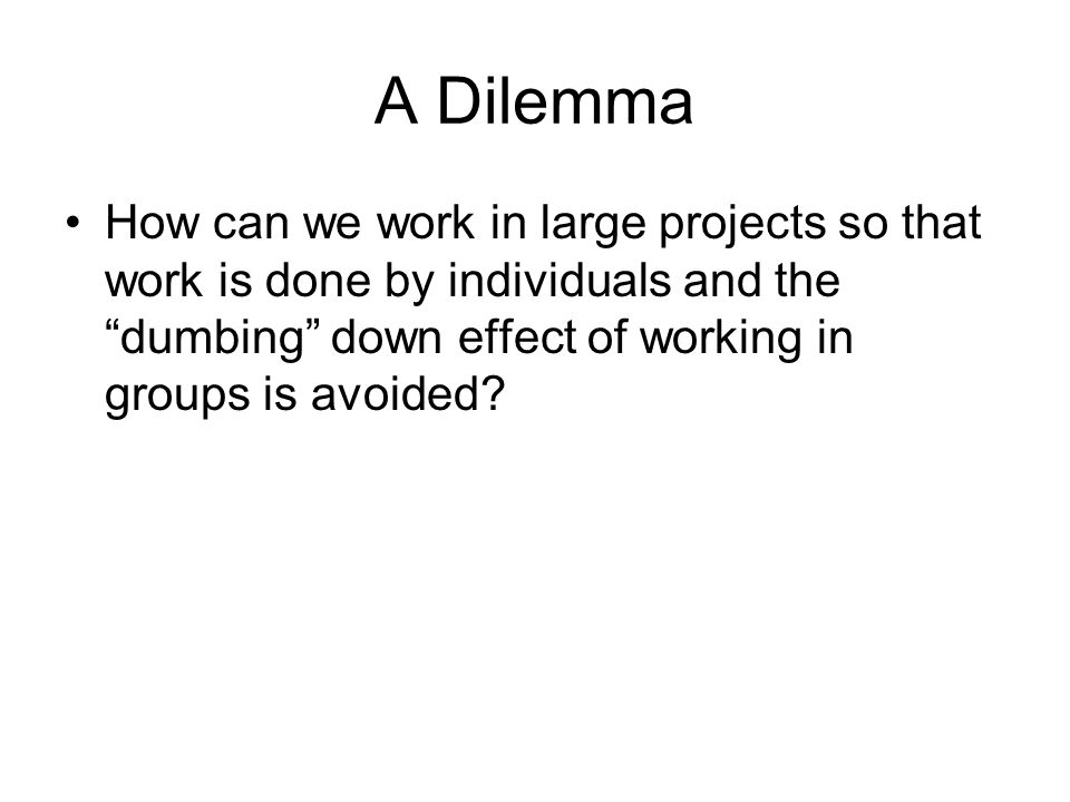 A Dilemma How can we work in large projects so that work is done by individuals and the dumbing down effect of working in groups is avoided