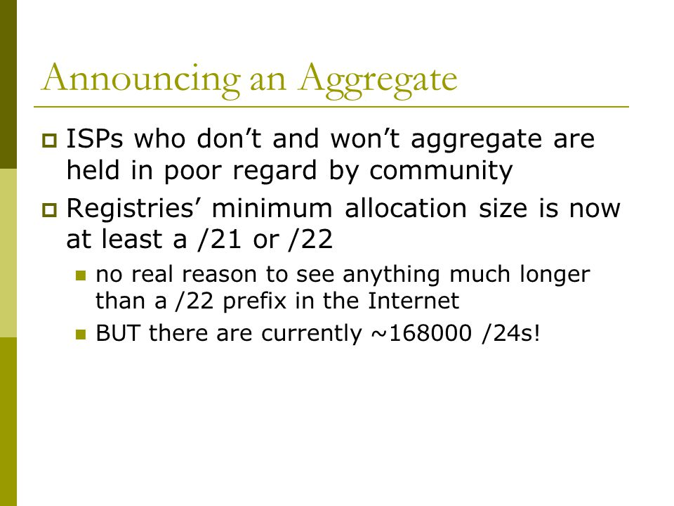 Announcing an Aggregate  ISPs who don't and won't aggregate are held in poor regard by community  Registries' minimum allocation size is now at least a /21 or /22 no real reason to see anything much longer than a /22 prefix in the Internet BUT there are currently ~168000 /24s!