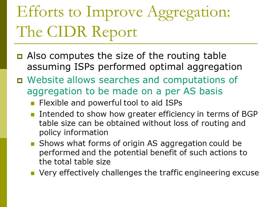 Efforts to Improve Aggregation: The CIDR Report  Also computes the size of the routing table assuming ISPs performed optimal aggregation  Website allows searches and computations of aggregation to be made on a per AS basis Flexible and powerful tool to aid ISPs Intended to show how greater efficiency in terms of BGP table size can be obtained without loss of routing and policy information Shows what forms of origin AS aggregation could be performed and the potential benefit of such actions to the total table size Very effectively challenges the traffic engineering excuse