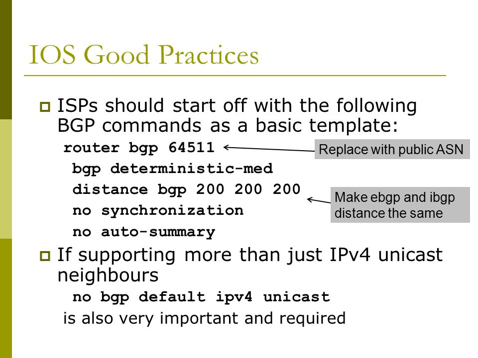 IOS Good Practices  ISPs should start off with the following BGP commands as a basic template: router bgp 64511 bgp deterministic-med distance bgp 200 200 200 no synchronization no auto-summary  If supporting more than just IPv4 unicast neighbours no bgp default ipv4 unicast is also very important and required Make ebgp and ibgp distance the same Replace with public ASN