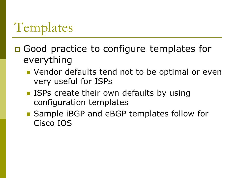 Templates  Good practice to configure templates for everything Vendor defaults tend not to be optimal or even very useful for ISPs ISPs create their own defaults by using configuration templates Sample iBGP and eBGP templates follow for Cisco IOS