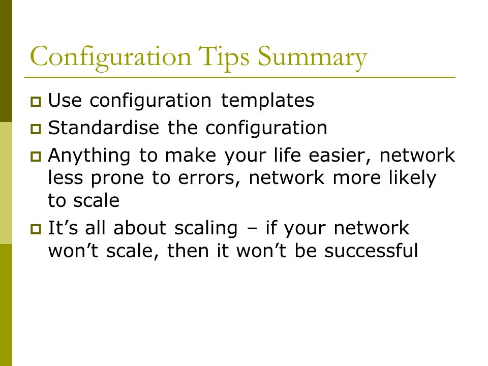 Configuration Tips Summary  Use configuration templates  Standardise the configuration  Anything to make your life easier, network less prone to errors, network more likely to scale  It's all about scaling – if your network won't scale, then it won't be successful