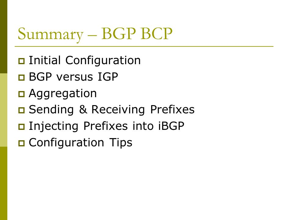 Summary – BGP BCP  Initial Configuration  BGP versus IGP  Aggregation  Sending & Receiving Prefixes  Injecting Prefixes into iBGP  Configuration Tips