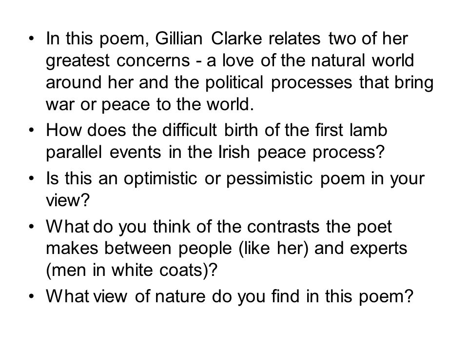 In this poem, Gillian Clarke relates two of her greatest concerns - a love of the natural world around her and the political processes that bring war