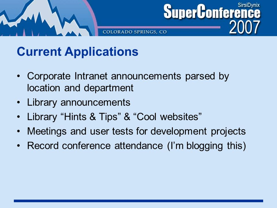 Current Applications Corporate Intranet announcements parsed by location and department Library announcements Library Hints & Tips & Cool websites Meetings and user tests for development projects Record conference attendance (I'm blogging this)