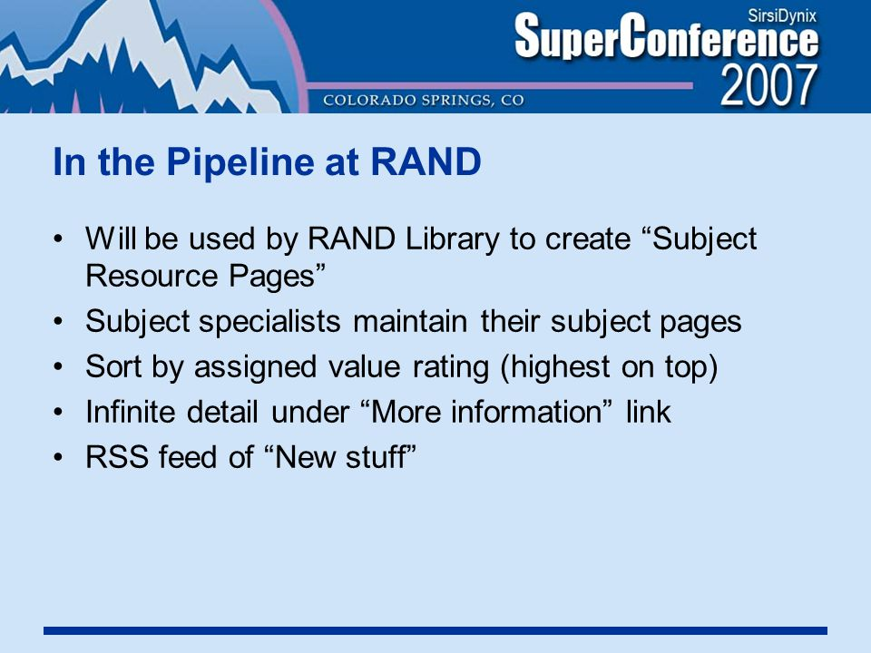 In the Pipeline at RAND Will be used by RAND Library to create Subject Resource Pages Subject specialists maintain their subject pages Sort by assigned value rating (highest on top) Infinite detail under More information link RSS feed of New stuff