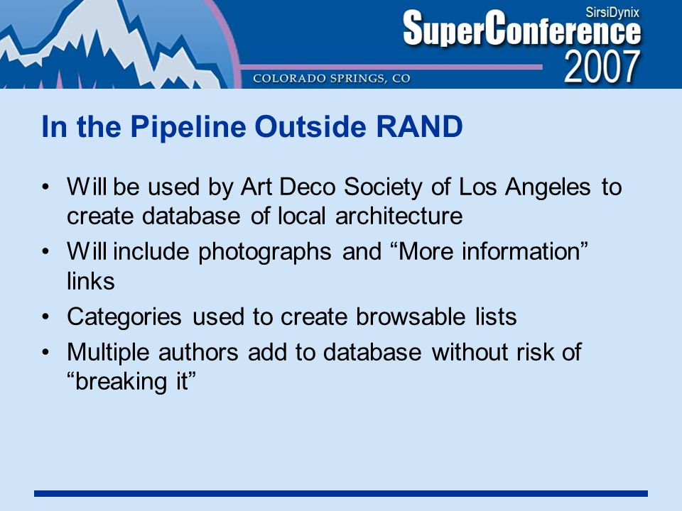 In the Pipeline Outside RAND Will be used by Art Deco Society of Los Angeles to create database of local architecture Will include photographs and More information links Categories used to create browsable lists Multiple authors add to database without risk of breaking it