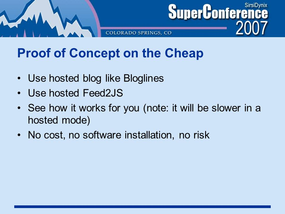 Proof of Concept on the Cheap Use hosted blog like Bloglines Use hosted Feed2JS See how it works for you (note: it will be slower in a hosted mode) No cost, no software installation, no risk