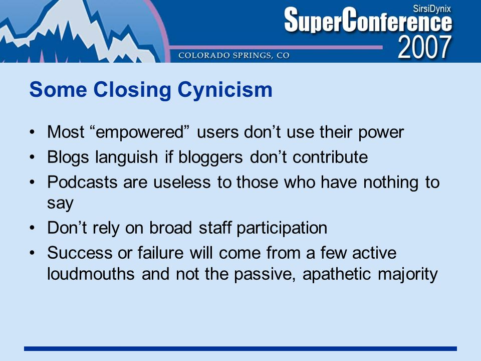 Some Closing Cynicism Most empowered users don't use their power Blogs languish if bloggers don't contribute Podcasts are useless to those who have nothing to say Don't rely on broad staff participation Success or failure will come from a few active loudmouths and not the passive, apathetic majority