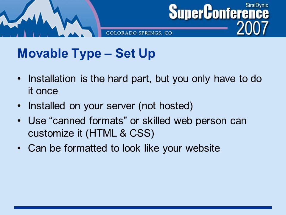 Movable Type – Set Up Installation is the hard part, but you only have to do it once Installed on your server (not hosted) Use canned formats or skilled web person can customize it (HTML & CSS) Can be formatted to look like your website