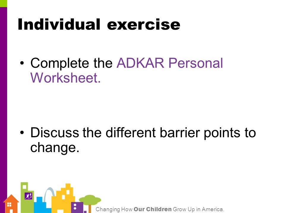 Changing How Our Children Grow Up in America.Complete the ADKAR Personal Worksheet.
