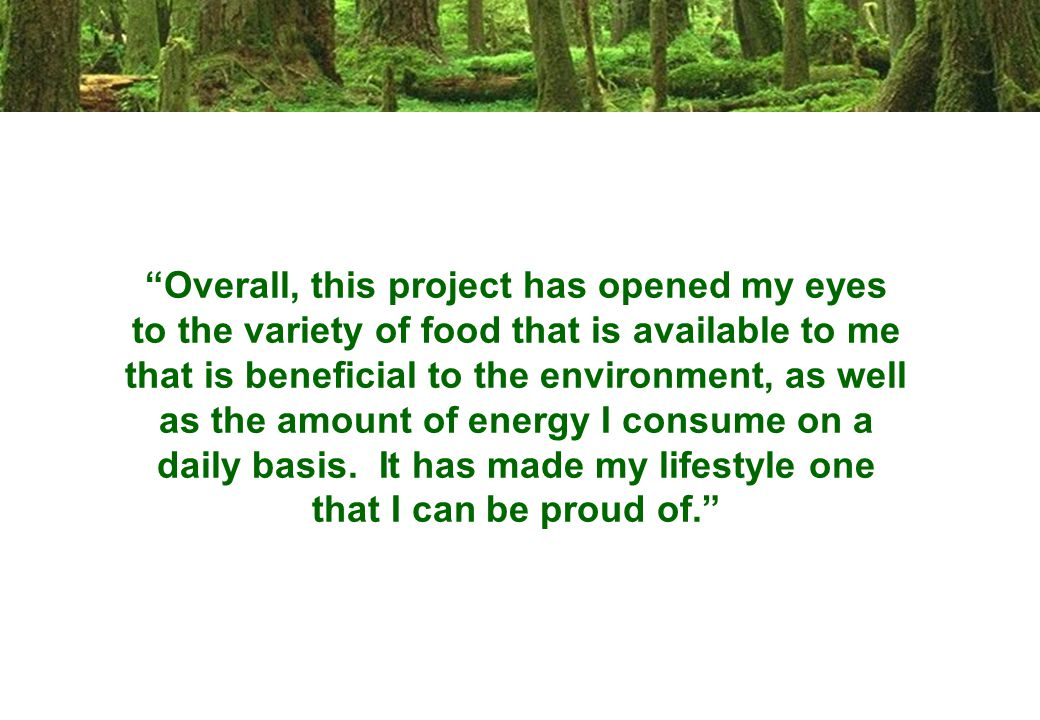 Overall, this project has opened my eyes to the variety of food that is available to me that is beneficial to the environment, as well as the amount of energy I consume on a daily basis.