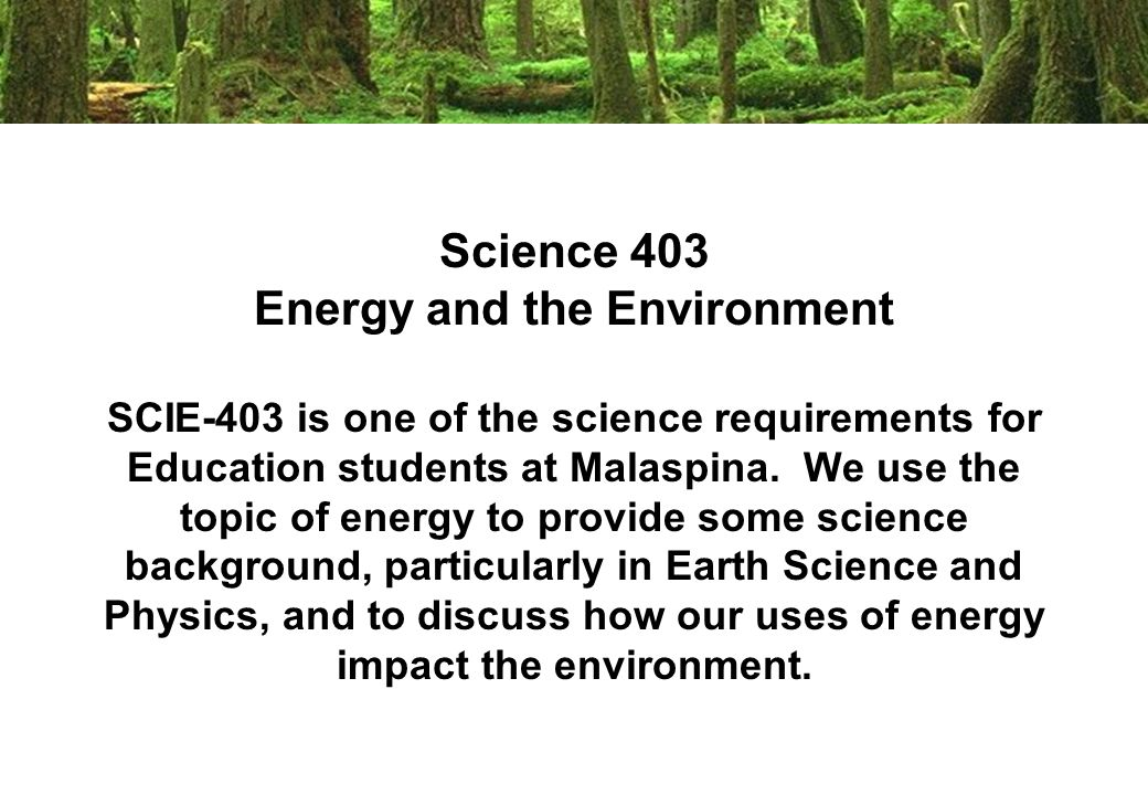 Science 403 Energy and the Environment SCIE-403 is one of the science requirements for Education students at Malaspina.