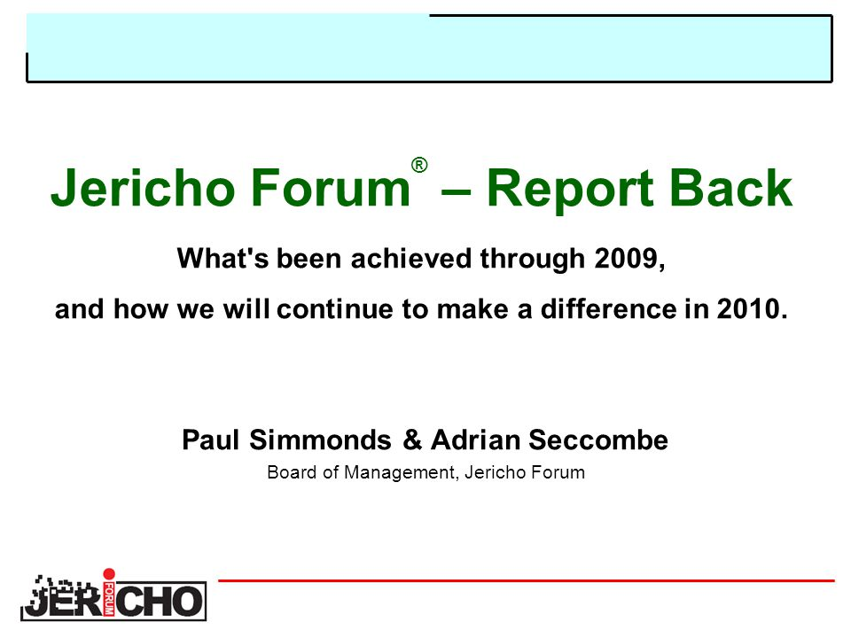 Jericho Forum ® – Report Back What s been achieved through 2009, and how we will continue to make a difference in 2010.