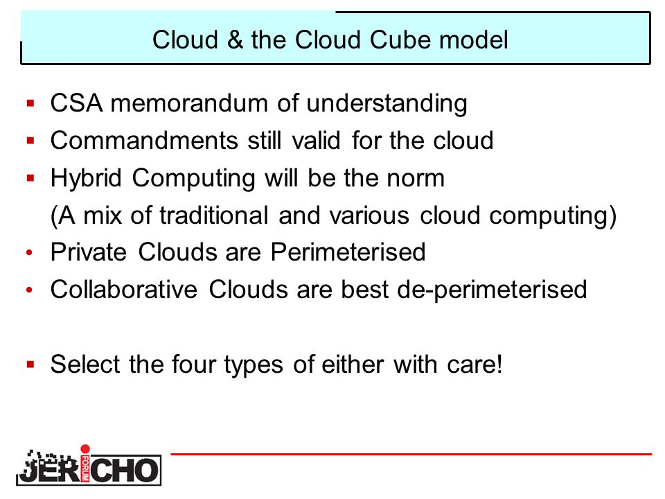 Cloud & the Cloud Cube model  CSA memorandum of understanding  Commandments still valid for the cloud  Hybrid Computing will be the norm (A mix of traditional and various cloud computing) Private Clouds are Perimeterised Collaborative Clouds are best de-perimeterised  Select the four types of either with care!